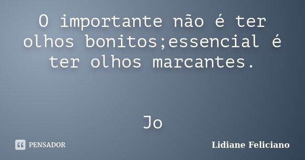 O importante não é ter olhos bonitos;essencial é ter olhos marcantes. Jo... Frase de Lidiane Feliciano.