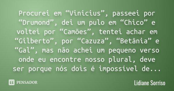 """Procurei em """"Vinicius"""", passeei por """"Drumond"""", dei um pulo em """"Chico"""" e voltei por """"Camões"""", tentei achar em """"Gilberto"""", por """"Cazuza"""", """"Betânia"""" e """"Gal"""", mas nã... Frase de Lidiane Sorriso!."""