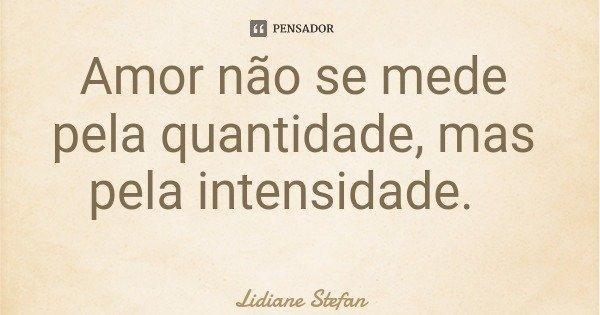 Amor não se mede pela quantidade, mas pela intensidade.... Frase de Lidiane Stefan.