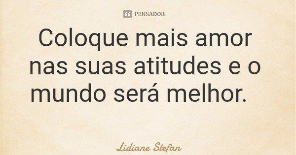 Coloque mais amor nas suas atitudes e o mundo será melhor.... Frase de Lidiane Stefan.