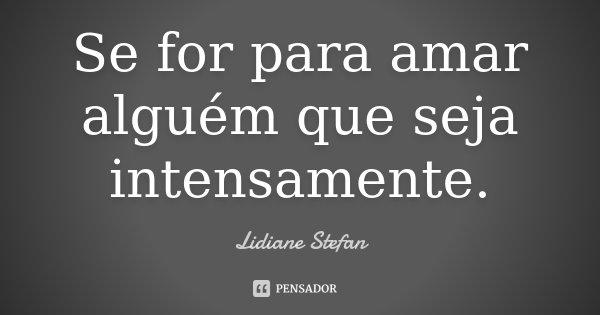 Se for para amar alguém que seja intensamente.... Frase de Lidiane Stefan.