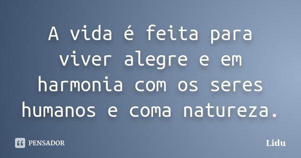 A vida é feita para viver alegre e em harmonia com os seres humanos e coma natureza.... Frase de Lidu.