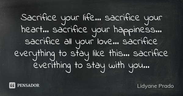Sacrifice your life... sacrifice your heart... sacrifice your happiness... sacrifice all your love... sacrifice everything to stay like this... sacrifice everit... Frase de Lidyane Prado.