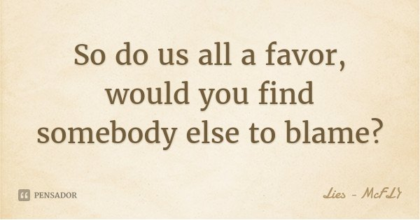 So do us all a favor, would you find somebody else to blame?... Frase de Lies - McFLY.