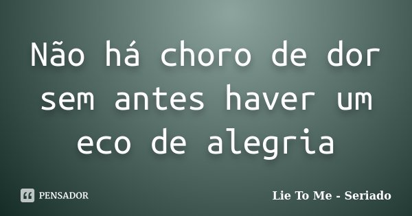 Não há choro de dor sem antes haver um eco de alegria... Frase de Lie To Me - Seriado.