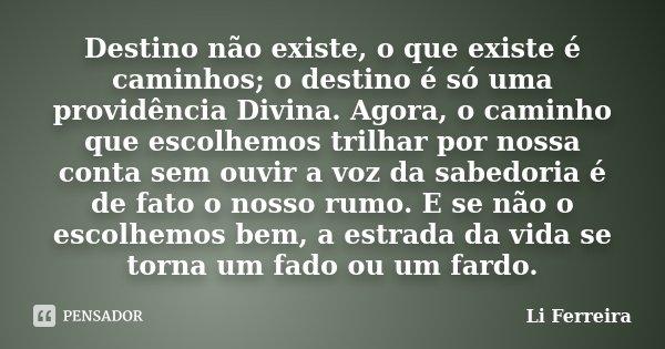 Destino não existe, o que existe é caminhos; o destino é só uma providência Divina. Agora, o caminho que escolhemos trilhar por nossa conta sem ouvir a voz da s... Frase de Li Ferreira.