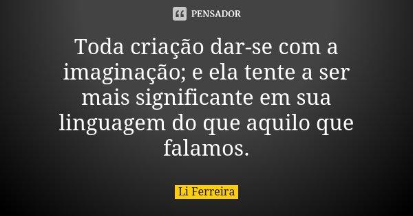 Toda criação dar-se com a imaginação; e ela tente a ser mais significante em sua linguagem do que aquilo que falamos.... Frase de Li Ferreira.