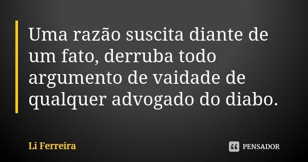 Uma razão suscita diante de um fato, derruba todo argumento de vaidade de qualquer advogado do diabo.... Frase de Li Ferreira.
