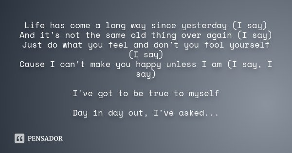 Life has come a long way since yesterday (I say) And it's not the same old thing over again (I say) Just do what you feel and don't you fool yourself (I say) Ca... Frase de Desconhecido.