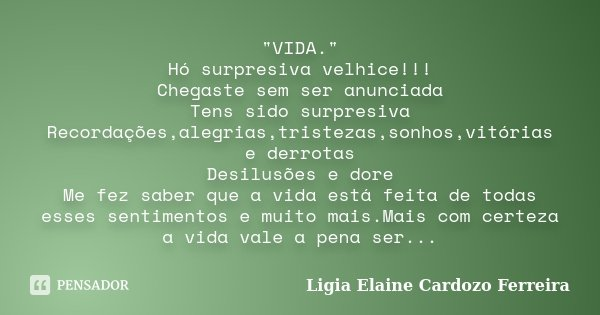"""""""VIDA."""" Hó surpresiva velhice!!! Chegaste sem ser anunciada Tens sido surpresiva Recordações,alegrias,tristezas,sonhos,vitórias e derrotas Desilusões ... Frase de Ligia Elaine Cardozo Ferreira."""
