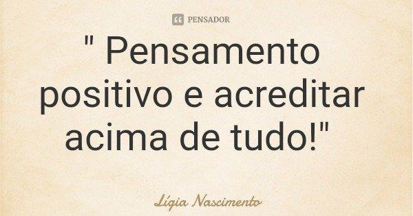 """ Pensamento positivo e acreditar acima de tudo!""... Frase de Lígia Nascimento."