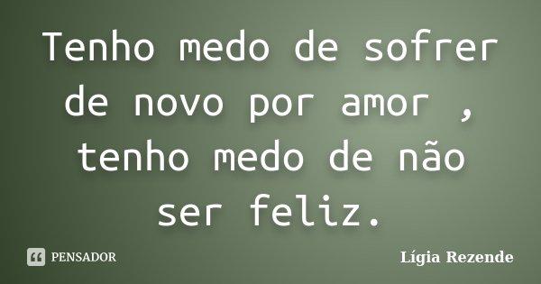 Tenho medo de sofrer de novo por amor , tenho medo de não ser feliz.... Frase de Lígia Rezende.