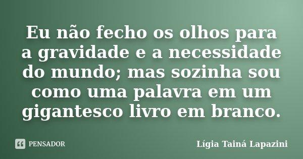 Eu não fecho os olhos para a gravidade e a necessidade do mundo; mas sozinha sou como uma palavra em um gigantesco livro em branco.... Frase de Lígia Tainá Lapazini.