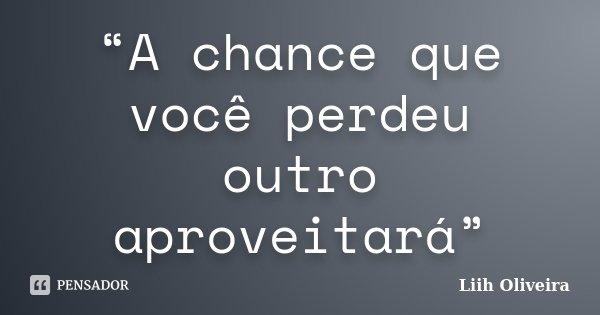"""""""A chance que você perdeu outro aproveitará""""... Frase de Liih Oliveira.."""