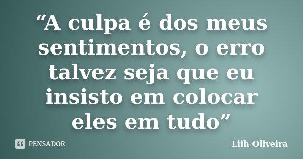 """""""A culpa é dos meus sentimentos, o erro talvez seja que eu insisto em colocar eles em tudo""""... Frase de Liih Oliveira.."""