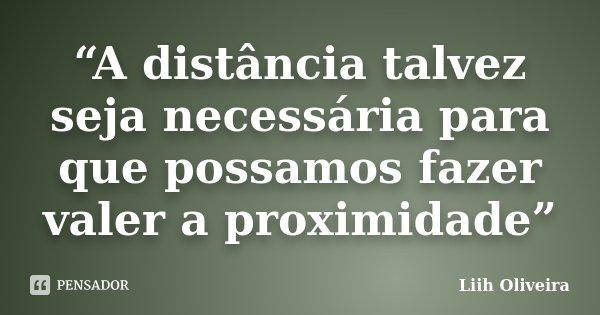 """""""A distância talvez seja necessária para que possamos fazer valer a proximidade""""... Frase de Liih Oliveira.."""