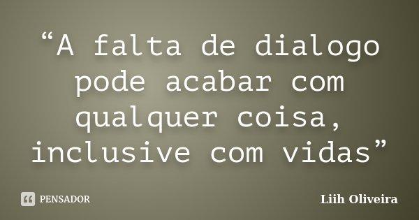 """""""A falta de dialogo pode acabar com qualquer coisa, inclusive com vidas""""... Frase de Liih Oliveira.."""