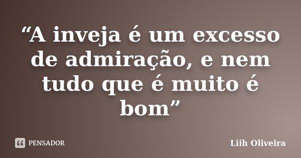 """""""A inveja é um excesso de admiração, e nem tudo que é muito é bom""""... Frase de Liih Oliveira.."""