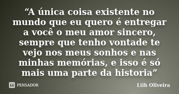 """""""A única coisa existente no mundo que eu quero é entregar a você o meu amor sincero, sempre que tenho vontade te vejo nos meus sonhos e nas minhas memórias, e i... Frase de Liih Oliveira.."""