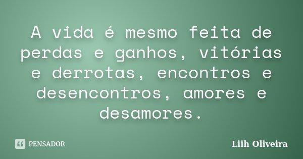 """""""A vida é mesmo feita de perdas e ganhos, vitorias e derrotas, encontros e desencontros, amores e desamores""""... Frase de Liih Oliveira.."""