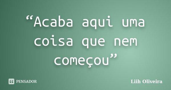 """""""Acaba aqui uma coisa que nem começou""""... Frase de Liih Oliveira.."""