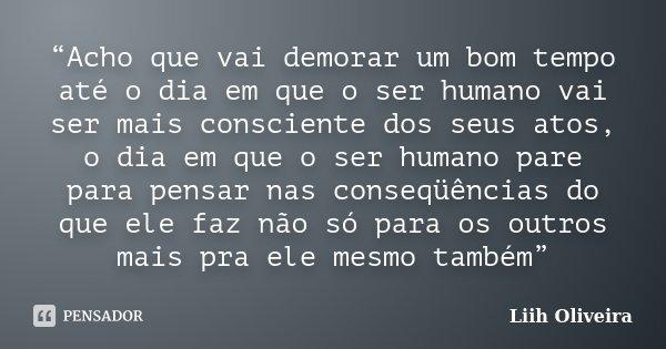 """""""Acho que vai demorar um bom tempo até o dia em que o ser humano vai ser mais consciente dos seus atos, o dia em que o ser humano pare para pensar nas conseqüên... Frase de Liih Oliveira.."""