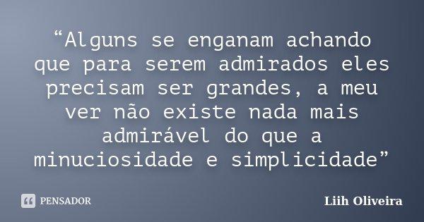 """""""Alguns se enganam achando que para serem admirados eles precisam ser grandes, a meu ver não existe nada mais admirável do que a minuciosidade e simplicidade""""... Frase de Liih Oliveira.."""