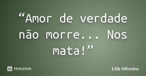 """""""Amor de verdade não morre... Nos mata!""""... Frase de Liih Oliveira.."""