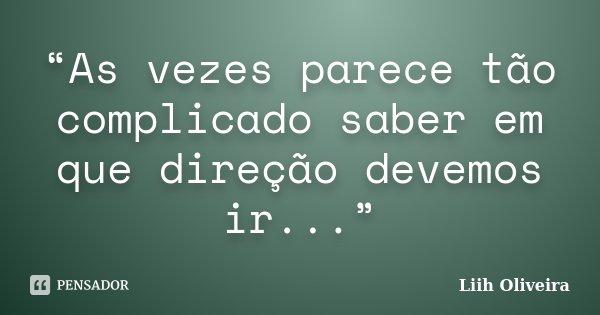 """""""As vezes parece tão complicado saber em que direção devemos ir...""""... Frase de Liih Oliveira.."""