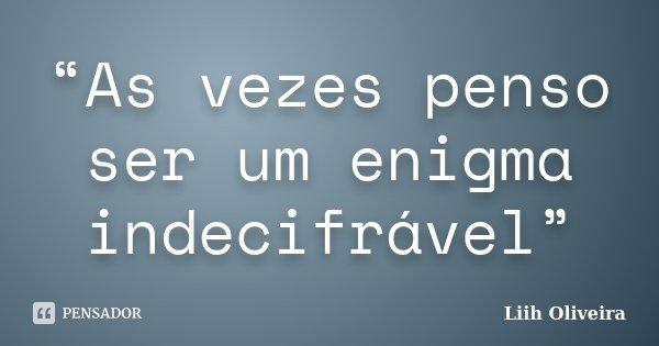 """""""As vezes penso ser um enigma indecifrável""""... Frase de Liih Oliveira.."""