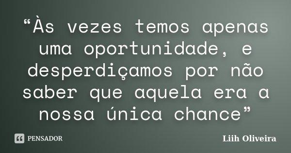 """""""Às vezes temos apenas uma oportunidade, e desperdiçamos por não saber que aquela era a nossa única chance""""... Frase de Liih Oliveira.."""