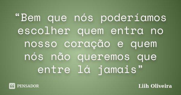 """""""Bem que nós poderíamos escolher quem entra no nosso coração e quem nós não queremos que entre lá jamais""""... Frase de Liih Oliveira.."""