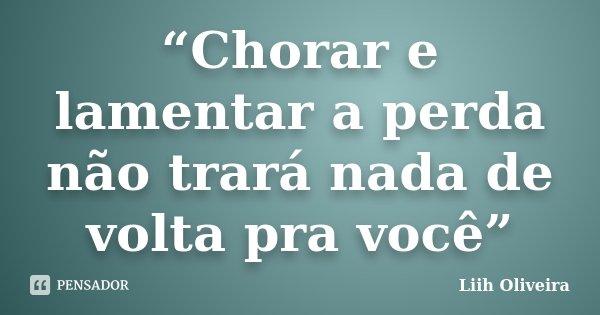 """""""Chorar e lamentar a perda não trará nada de volta pra você""""... Frase de Liih Oliveira.."""