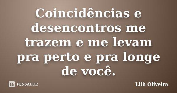 """""""Coincidências e desencontros me trazem e me levam pra perto e pra longe de você""""... Frase de Liih Oliveira.."""