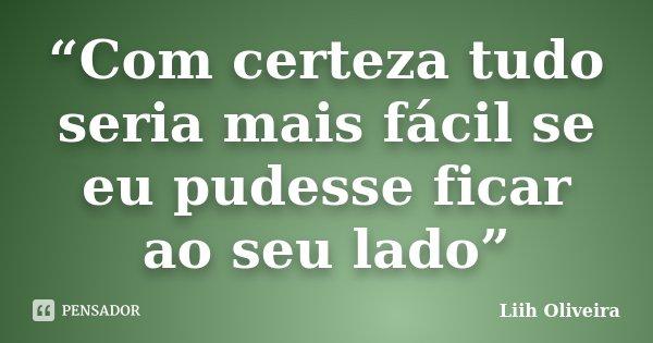 """""""Com certeza tudo seria mais fácil se eu pudesse ficar ao seu lado""""... Frase de Liih Oliveira.."""
