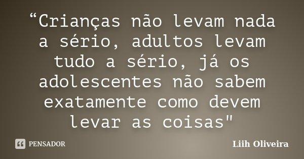 """""""Crianças não levam nada a sério, adultos levam tudo a sério, já os adolescentes não sabem exatamente como devem levar as coisas""""... Frase de Liih Oliveira.."""