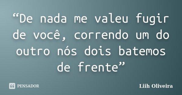 """""""De nada me valeu fugir de você, correndo um do outro nós dois batemos de frente""""... Frase de Liih Oliveira.."""