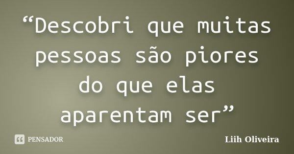 """""""Descobri que muitas pessoas são piores do que elas aparentam ser""""... Frase de Liih Oliveira.."""
