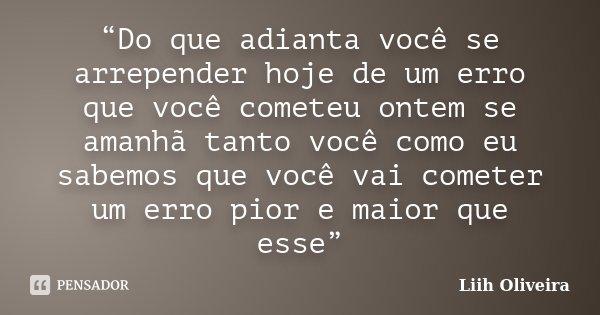 """""""Do que adianta você se arrepender hoje de um erro que você cometeu ontem se amanhã tanto você como eu sabemos que você vai cometer um erro pior e maior que ess... Frase de Liih Oliveira.."""