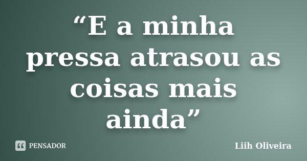 """""""E a minha pressa atrasou as coisas mais ainda""""... Frase de Liih Oliveira.."""