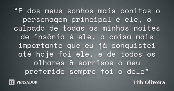 """""""E dos meus sonhos mais bonitos o personagem principal é ele, o culpado de todas as minhas noites de insônia é ele, a coisa mais importante que eu já conquistei... Frase de Liih Oliveira.."""