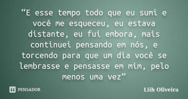 """""""E esse tempo todo que eu sumi e você me esqueceu, eu estava distante, eu fui embora, mais continuei pensando em nós, e torcendo para que um dia você se lembras... Frase de Liih Oliveira.."""