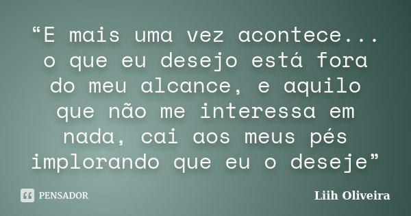 """""""E mais uma vez acontece... o que eu desejo está fora do meu alcance, e aquilo que não me interessa em nada, cai aos meus pés implorando que eu o deseje""""... Frase de Liih Oliveira.."""