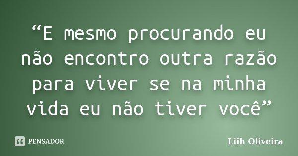 """""""E mesmo procurando eu não encontro outra razão para viver se na minha vida eu não tiver você""""... Frase de Liih Oliveira.."""