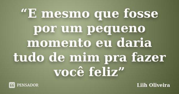 """""""E mesmo que fosse por um pequeno momento eu daria tudo de mim pra fazer você feliz""""... Frase de Liih Oliveira.."""