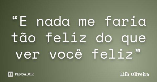 """""""E nada me faria tão feliz do que ver você feliz""""... Frase de Liih Oliveira.."""