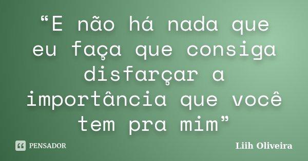 """""""E não há nada que eu faça que consiga disfarçar a importância que você tem pra mim""""... Frase de Liih Oliveira.."""