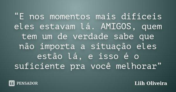 """""""E nos momentos mais difíceis eles estavam lá. AMIGOS, quem tem um de verdade sabe que não importa a situação eles estão lá, e isso é o suficiente pra você melh... Frase de Liih Oliveira.."""