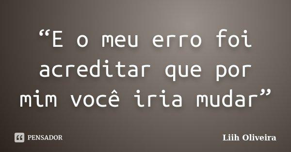 """""""E o meu erro foi acreditar que por mim você iria mudar""""... Frase de Liih Oliveira.."""