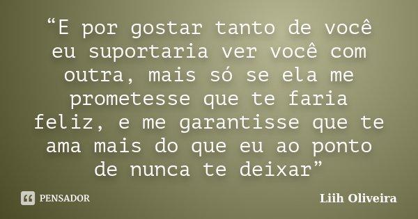 """""""E por gostar tanto de você eu suportaria ver você com outra, mais só se ela me prometesse que te faria feliz, e me garantisse que te ama mais do que eu ao pont... Frase de Liih Oliveira.."""